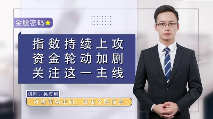 《金股密码》吴海翔:指数持续上攻,资金轮动加剧,关注这一主线