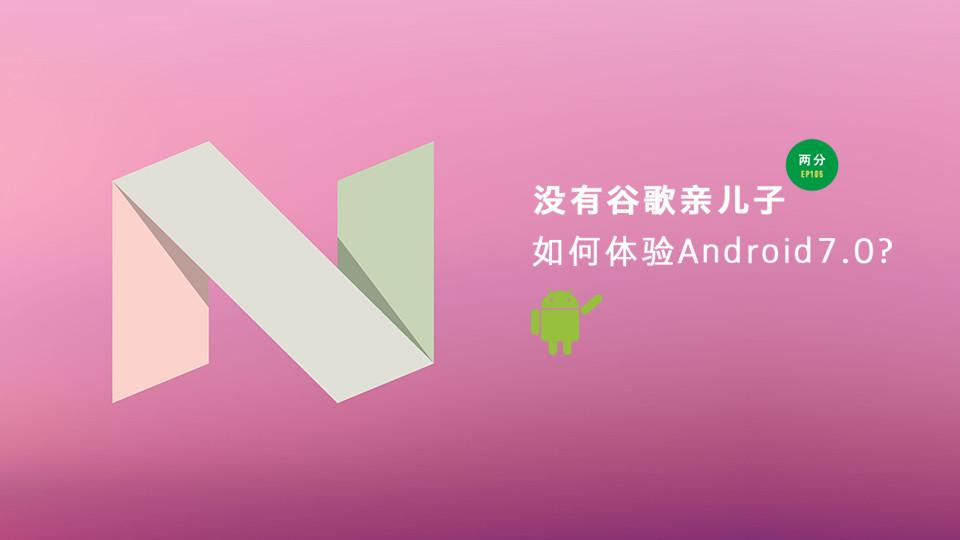 没有谷歌亲儿子如何体验 Android 7.0?