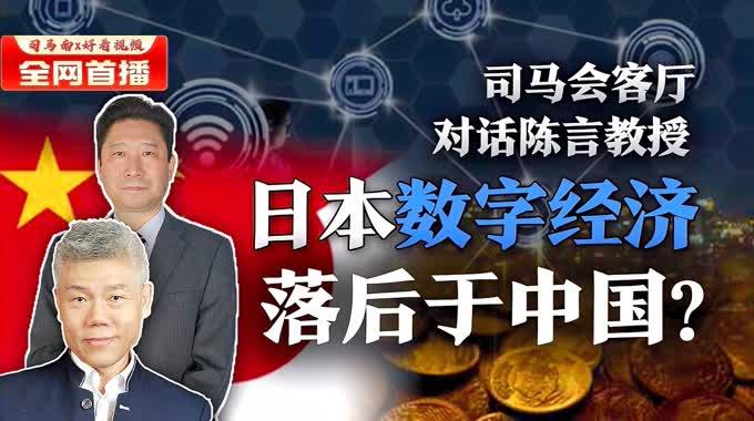 司马南对话陈言:日本数字经济落后于中国?